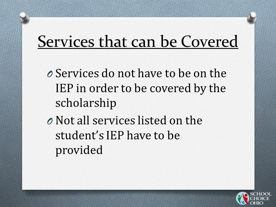 O Services do not have to be on the IEP in order to be covered by the scholarship O Not all services listed on the student's IEP have to be provided Services that can be Covered