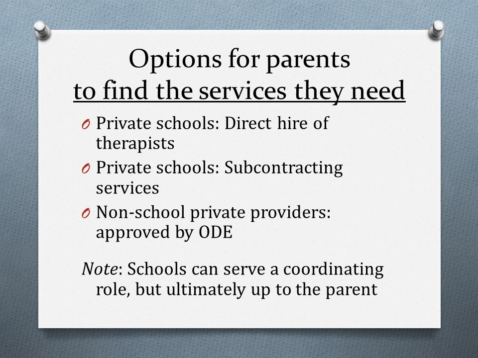 Options for parents to find the services they need O Private schools: Direct hire of therapists O Private schools: Subcontracting services O Non-school private providers: approved by ODE Note: Schools can serve a coordinating role, but ultimately up to the parent