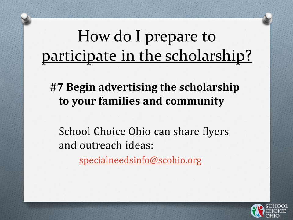 How do I prepare to participate in the scholarship? #7 Begin advertising the scholarship to your families and community School Choice Ohio can share f