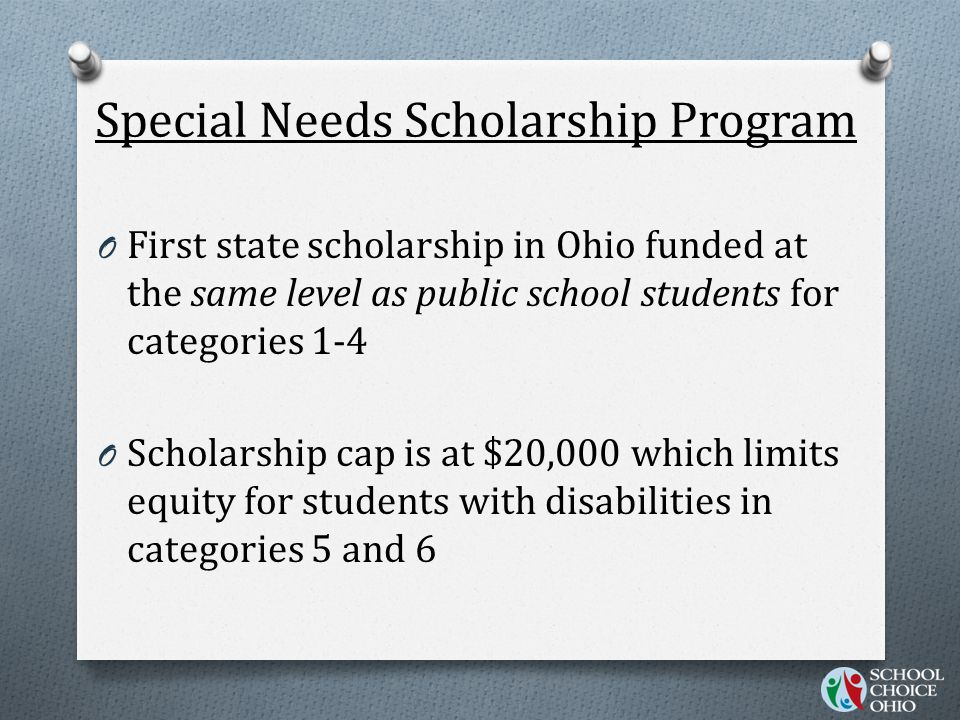 Special Needs Scholarship Program O First state scholarship in Ohio funded at the same level as public school students for categories 1-4 O Scholarship cap is at $20,000 which limits equity for students with disabilities in categories 5 and 6