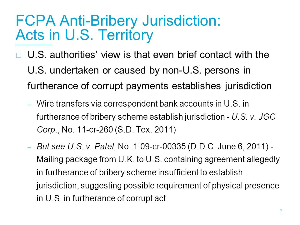 FCPA Anti-Bribery Jurisdiction: Acts in U.S. Territory  U.S. authorities' view is that even brief contact with the U.S. undertaken or caused by non-U