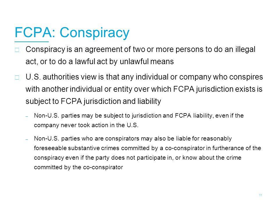 FCPA: Conspiracy  Conspiracy is an agreement of two or more persons to do an illegal act, or to do a lawful act by unlawful means  U.S. authorities
