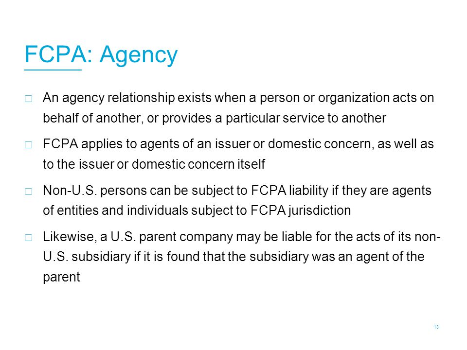 FCPA: Agency  An agency relationship exists when a person or organization acts on behalf of another, or provides a particular service to another  FC