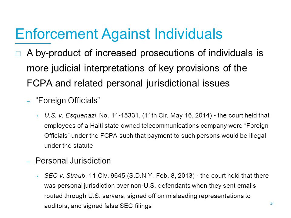 Enforcement Against Individuals  A by-product of increased prosecutions of individuals is more judicial interpretations of key provisions of the FCPA