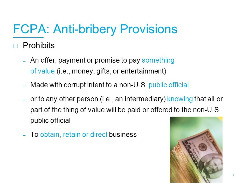 FCPA: Anti-bribery Provisions  Prohibits – An offer, payment or promise to pay something of value (i.e., money, gifts, or entertainment) – Made with