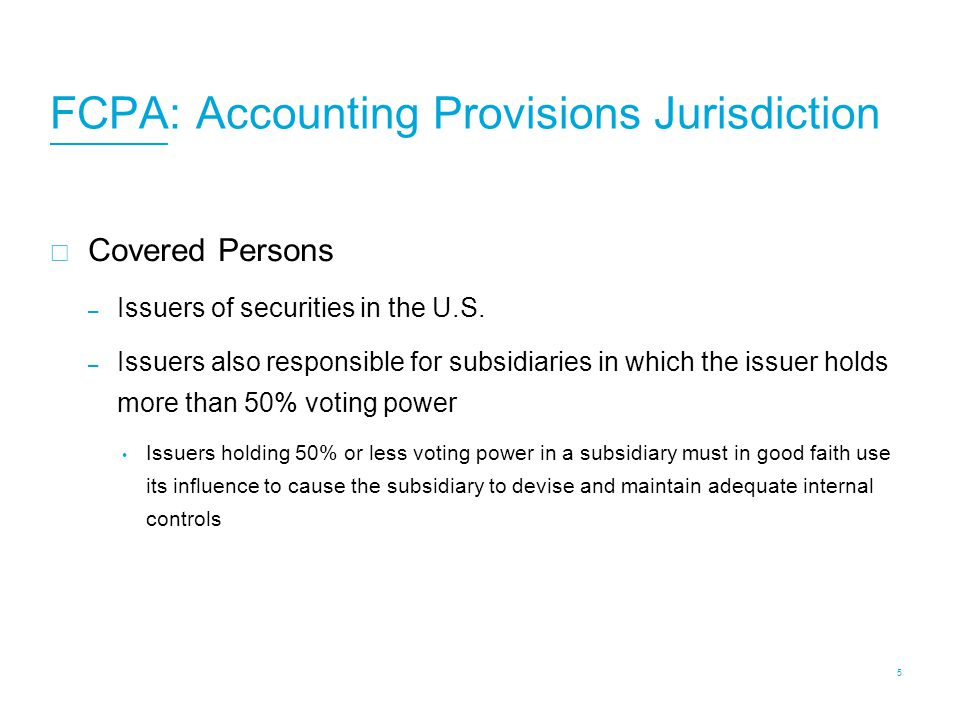 FCPA: Accounting Provisions Jurisdiction  Covered Persons – Issuers of securities in the U.S. – Issuers also responsible for subsidiaries in which th