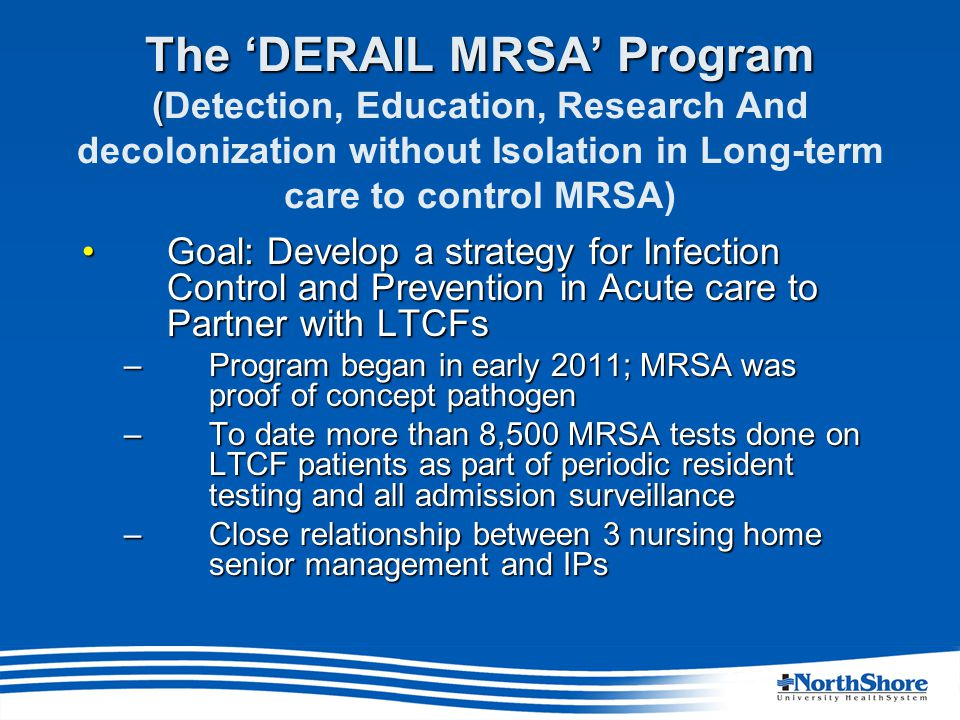 The 'DERAIL MRSA' Program ( The 'DERAIL MRSA' Program (Detection, Education, Research And decolonization without Isolation in Long-term care to control MRSA) Goal: Develop a strategy for Infection Control and Prevention in Acute care to Partner with LTCFsGoal: Develop a strategy for Infection Control and Prevention in Acute care to Partner with LTCFs –Program began in early 2011; MRSA was proof of concept pathogen –To date more than 8,500 MRSA tests done on LTCF patients as part of periodic resident testing and all admission surveillance –Close relationship between 3 nursing home senior management and IPs