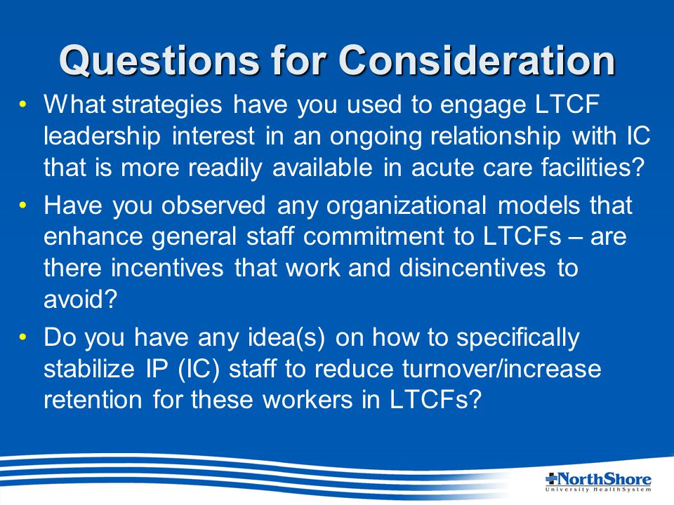 Questions for Consideration What strategies have you used to engage LTCF leadership interest in an ongoing relationship with IC that is more readily available in acute care facilities.