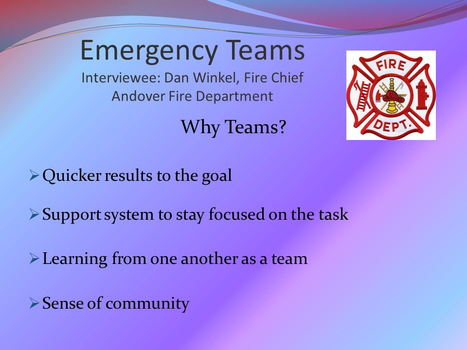 Emergency Teams Interviewee: Dan Winkel, Fire Chief Andover Fire Department Why Teams.