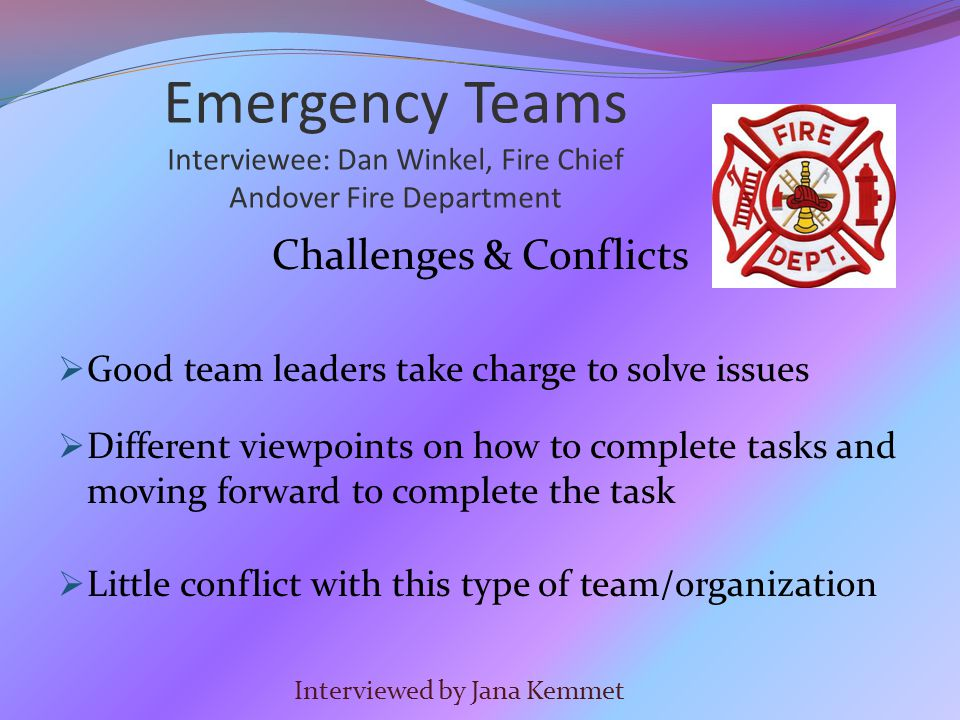Challenges & Conflicts  Good team leaders take charge to solve issues  Different viewpoints on how to complete tasks and moving forward to complete the task  Little conflict with this type of team/organization Interviewed by Jana Kemmet Emergency Teams Interviewee: Dan Winkel, Fire Chief Andover Fire Department