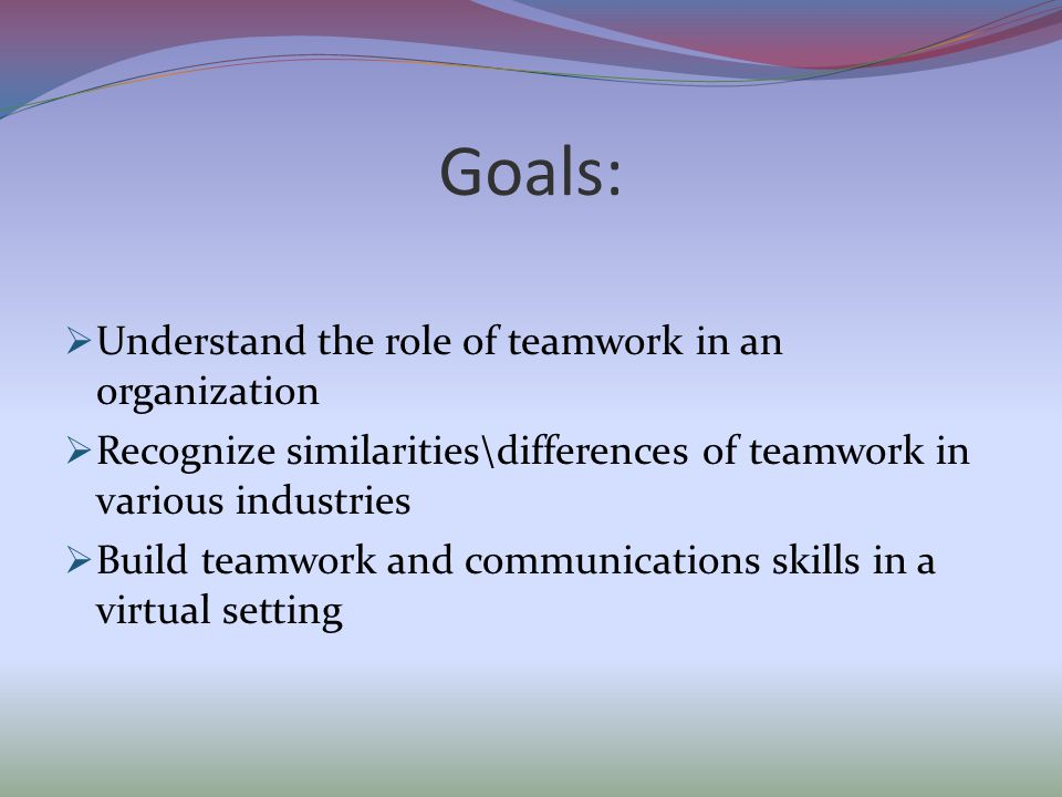 Goals:  Understand the role of teamwork in an organization  Recognize similarities\differences of teamwork in various industries  Build teamwork and communications skills in a virtual setting
