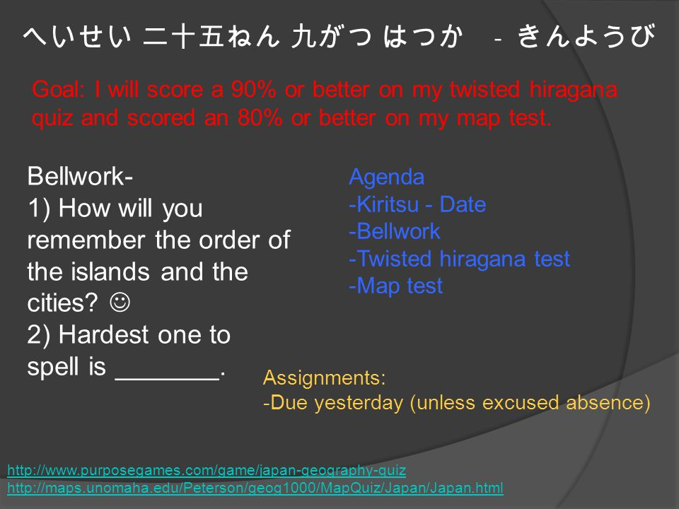 へいせい 二十五ねん 九がつ はつか - きんようび Agenda -Kiritsu - Date -Bellwork -Twisted hiragana test -Map test Goal: I will score a 90% or better on my twisted hiragana quiz and scored an 80% or better on my map test.