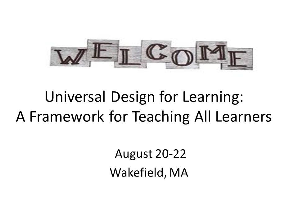 Universal Design for Learning: A Framework for Teaching All Learners August 20-22 Wakefield, MA