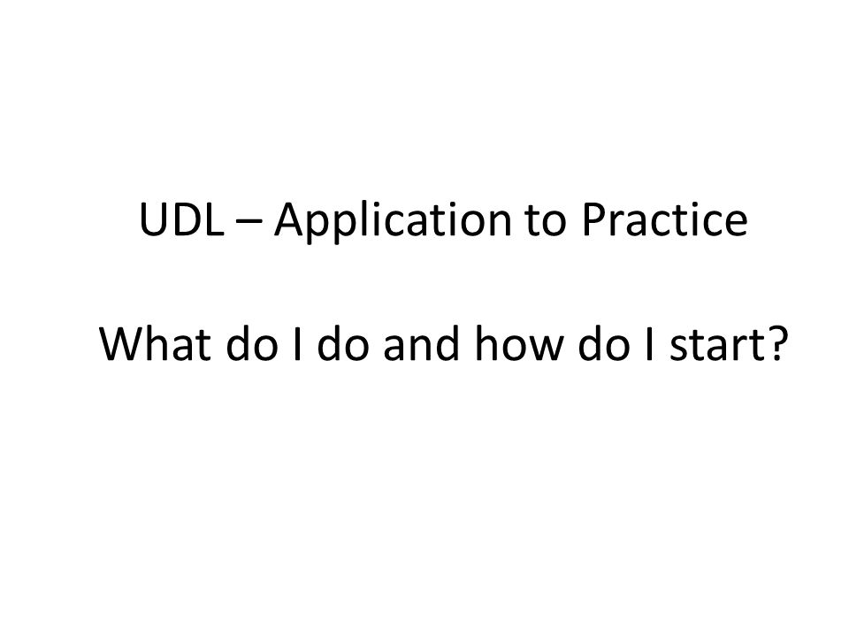 UDL – Application to Practice What do I do and how do I start?