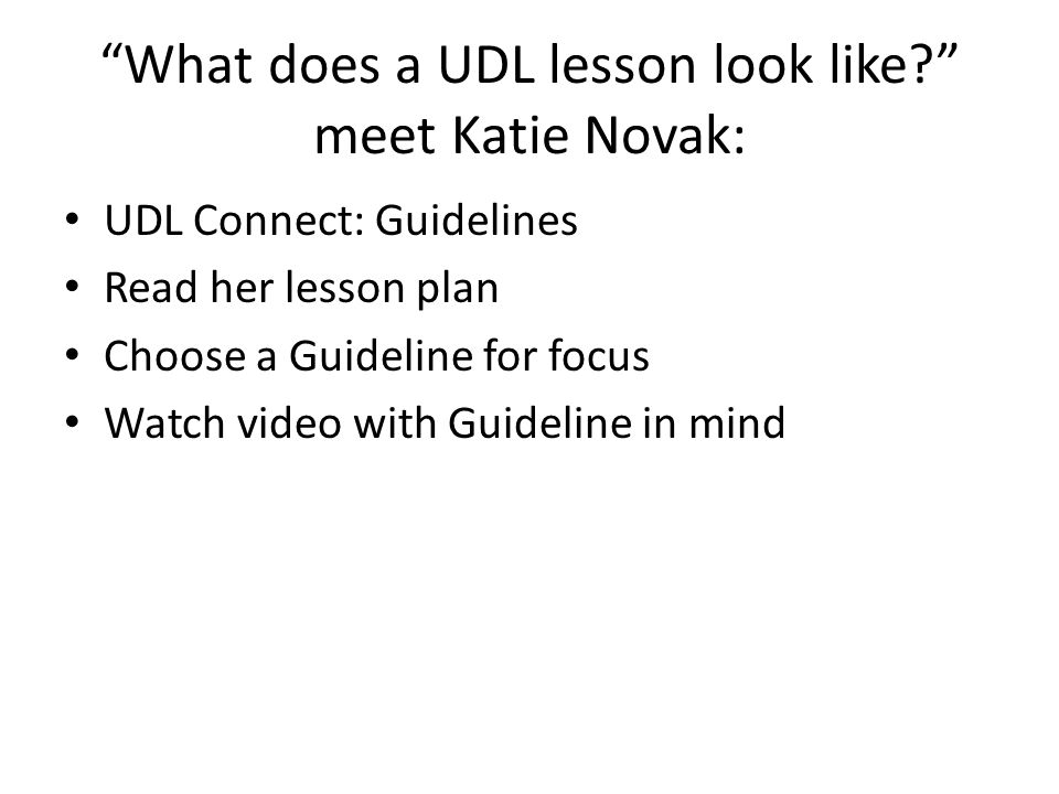 What does a UDL lesson look like? meet Katie Novak: UDL Connect: Guidelines Read her lesson plan Choose a Guideline for focus Watch video with Guideline in mind