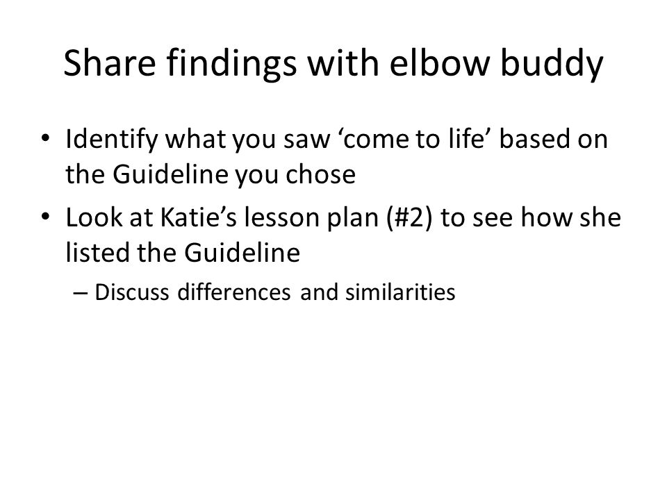 Share findings with elbow buddy Identify what you saw 'come to life' based on the Guideline you chose Look at Katie's lesson plan (#2) to see how she listed the Guideline – Discuss differences and similarities