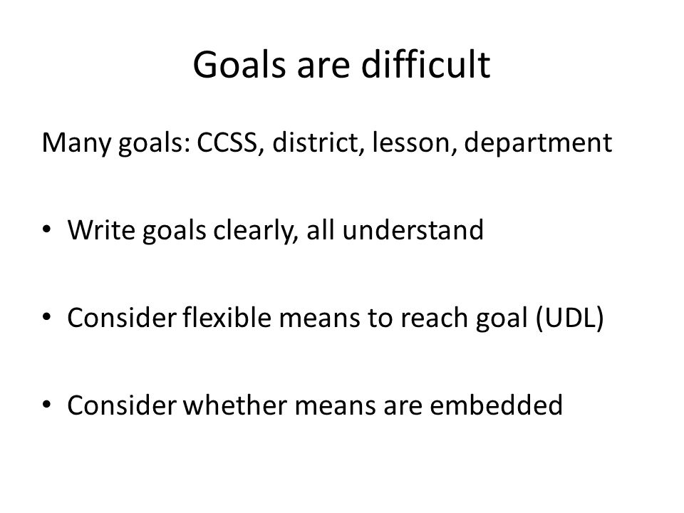 Goals are difficult Many goals: CCSS, district, lesson, department Write goals clearly, all understand Consider flexible means to reach goal (UDL) Consider whether means are embedded