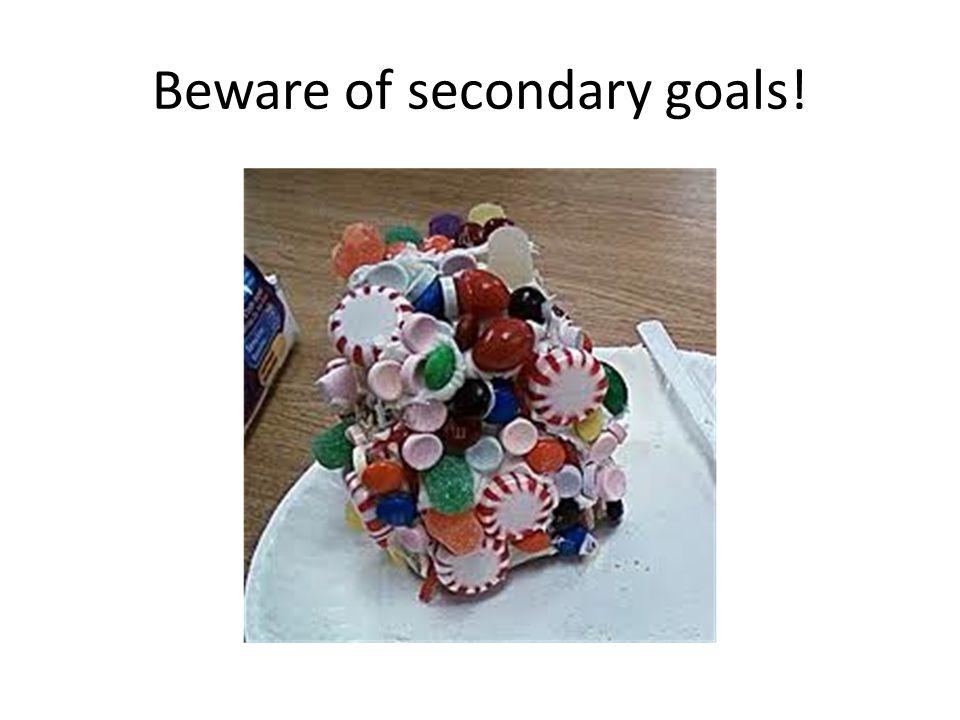 Beware of secondary goals!