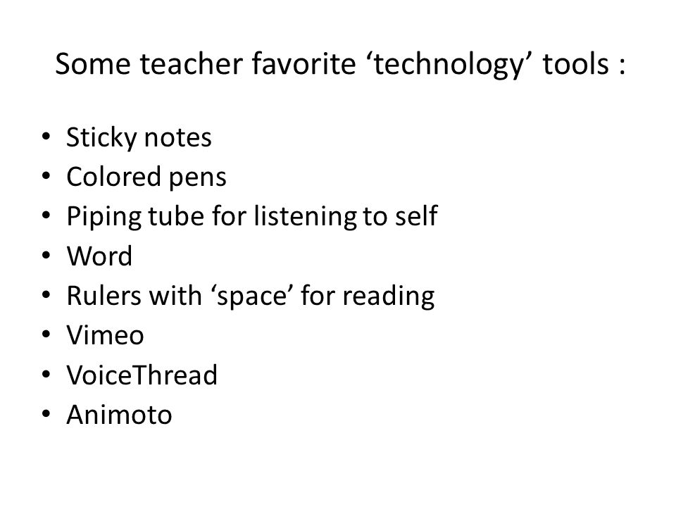 Some teacher favorite 'technology' tools : Sticky notes Colored pens Piping tube for listening to self Word Rulers with 'space' for reading Vimeo VoiceThread Animoto