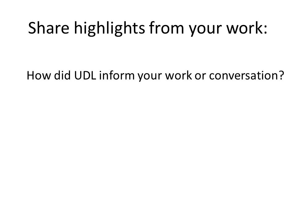 Share highlights from your work: How did UDL inform your work or conversation