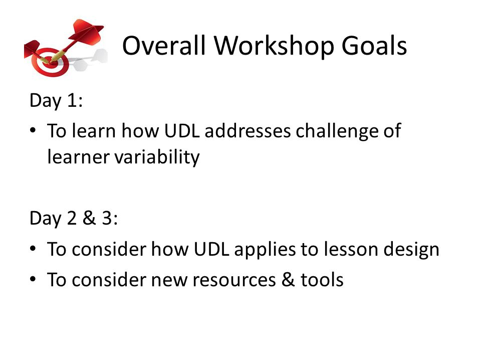 Overall Workshop Goals Day 1: To learn how UDL addresses challenge of learner variability Day 2 & 3: To consider how UDL applies to lesson design To consider new resources & tools