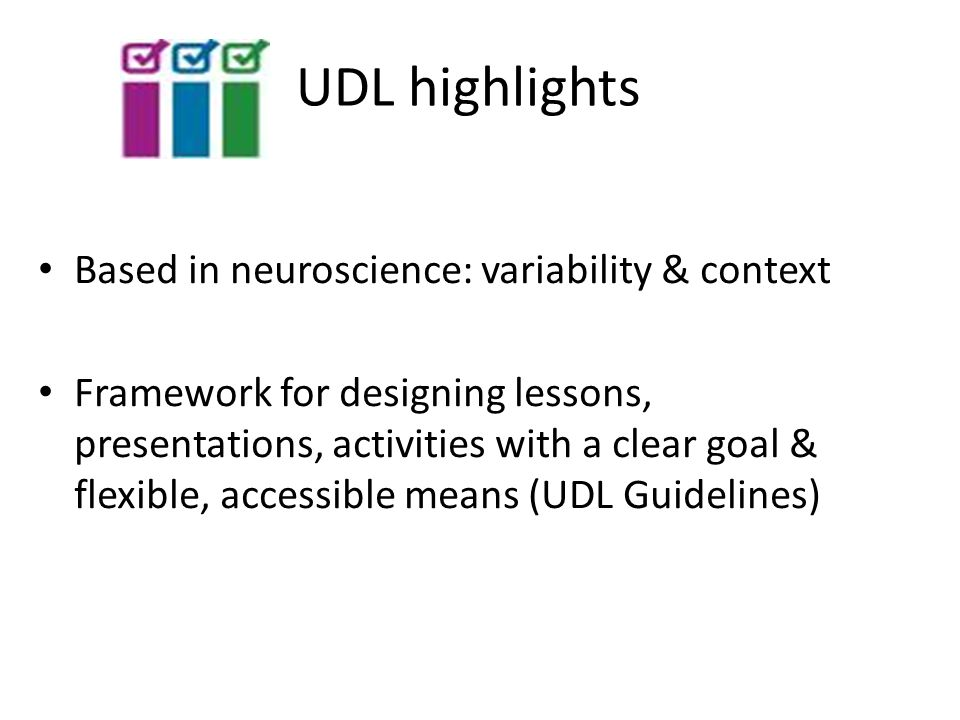 UDL highlights Based in neuroscience: variability & context Framework for designing lessons, presentations, activities with a clear goal & flexible, accessible means (UDL Guidelines)