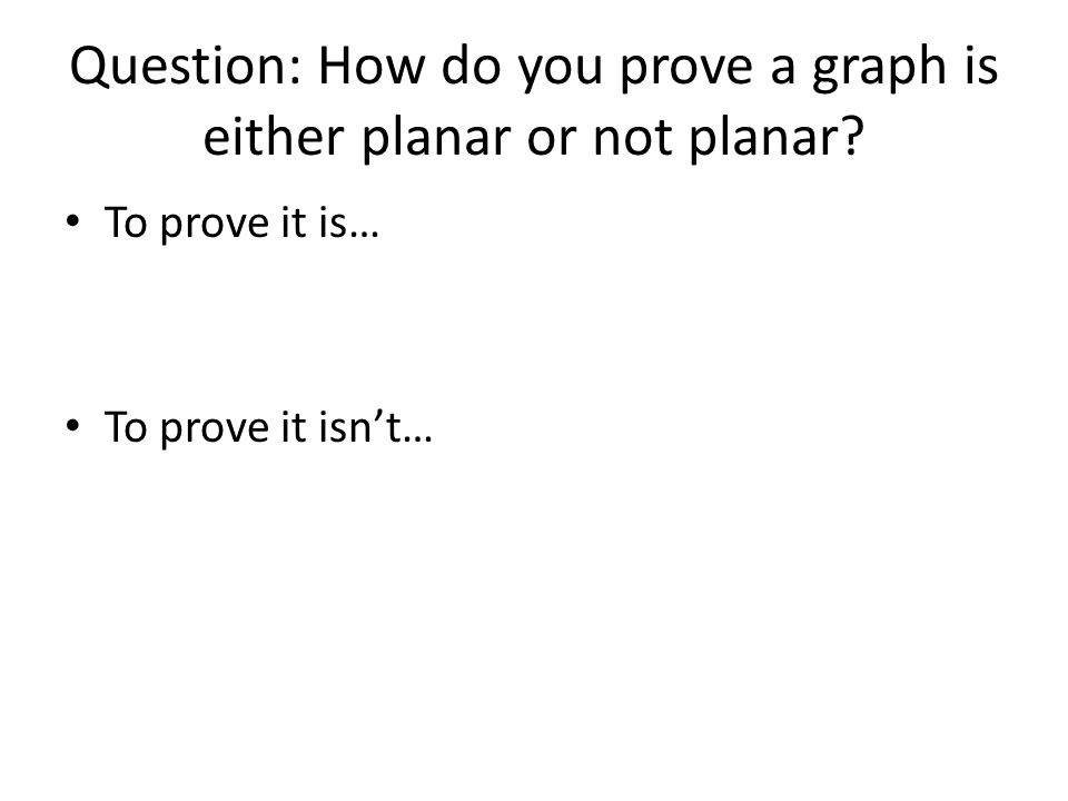 Question: How do you prove a graph is either planar or not planar.