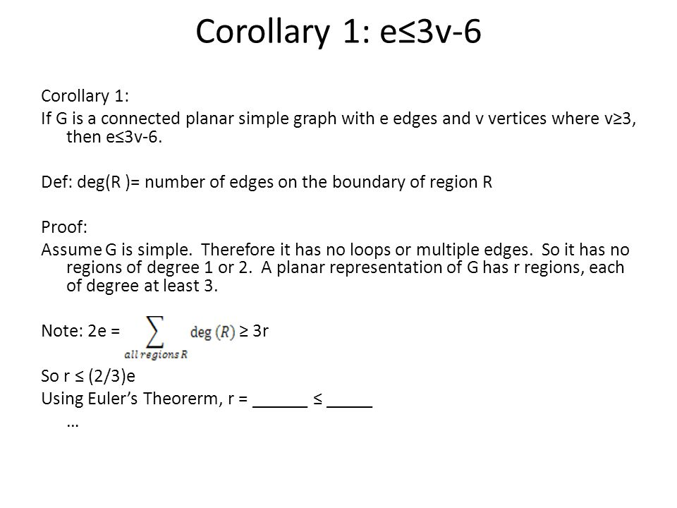 Corollary 1: e≤3v-6 Corollary 1: If G is a connected planar simple graph with e edges and v vertices where v≥3, then e≤3v-6.