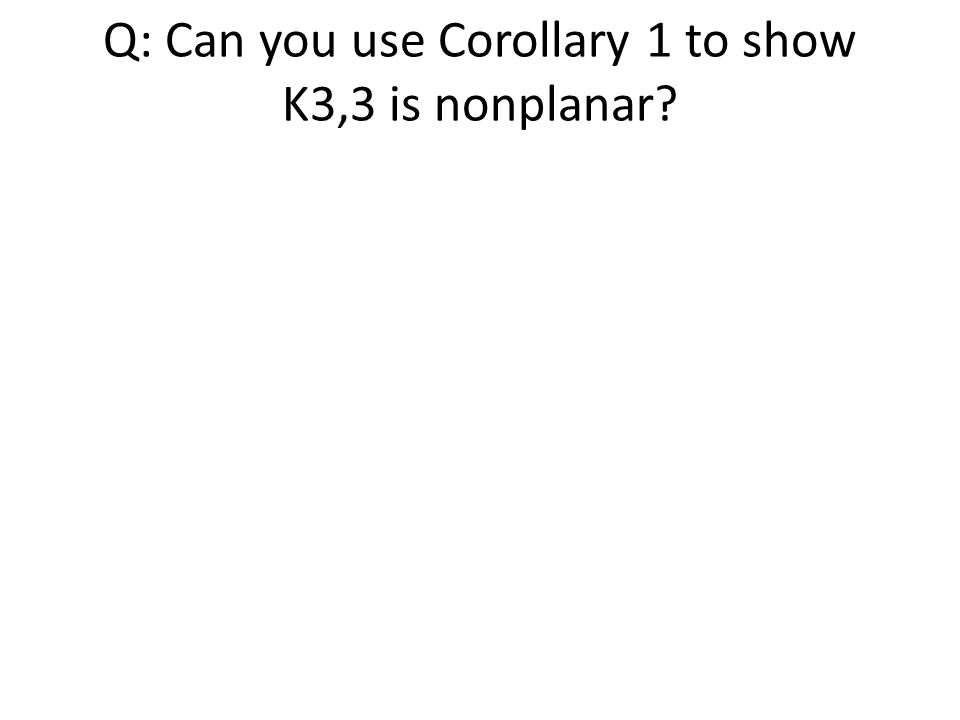 Q: Can you use Corollary 1 to show K3,3 is nonplanar?