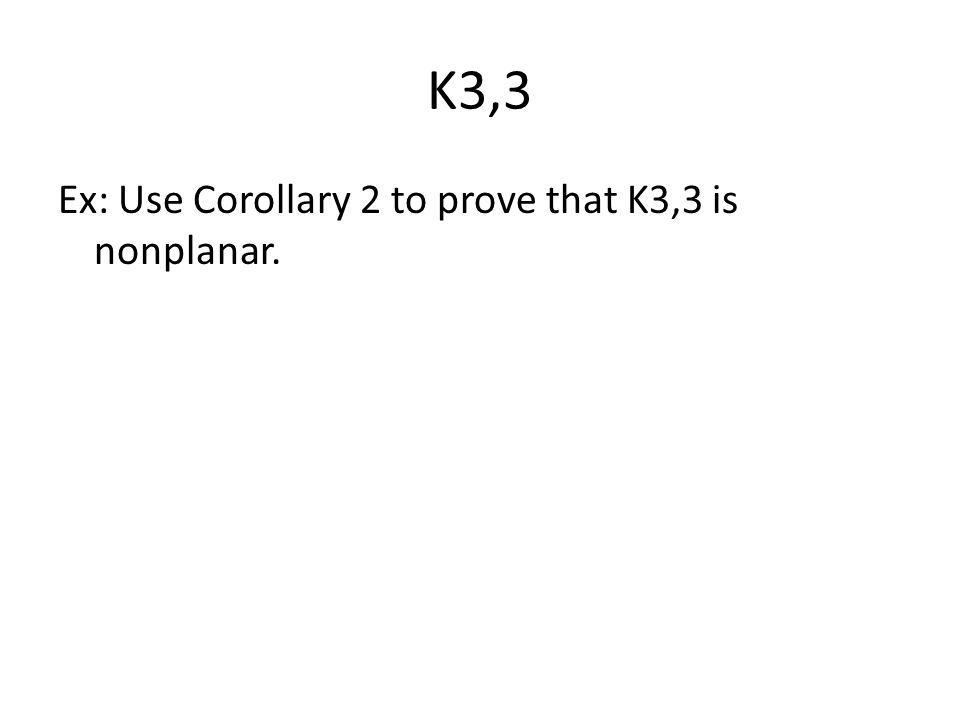 K3,3 Ex: Use Corollary 2 to prove that K3,3 is nonplanar.