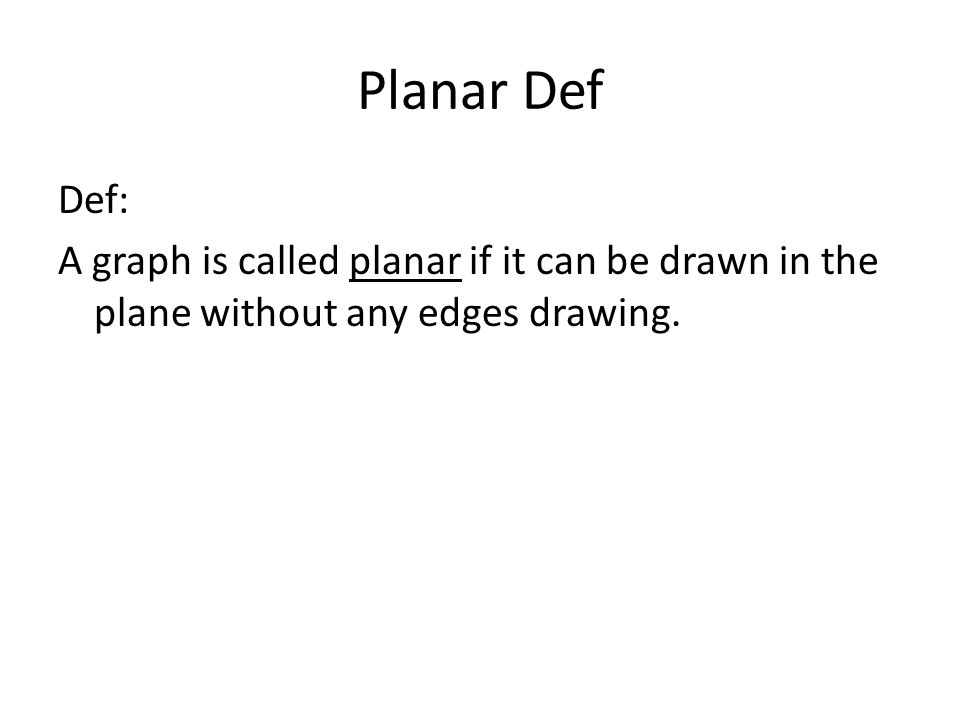 Planar Def Def: A graph is called planar if it can be drawn in the plane without any edges drawing.
