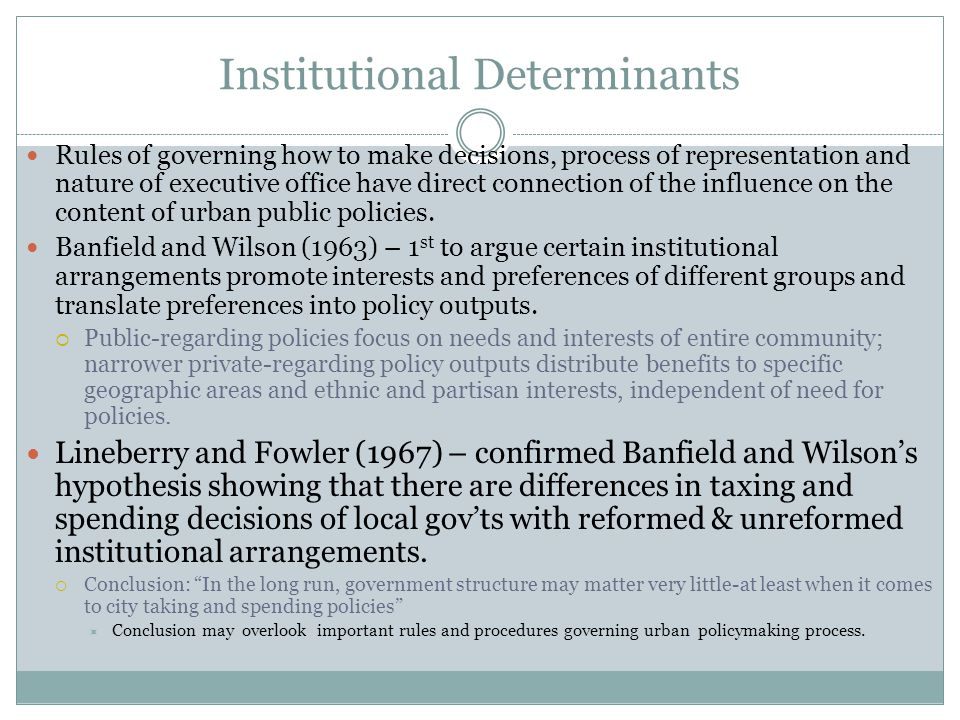 Institutional Determinants Rules of governing how to make decisions, process of representation and nature of executive office have direct connection of the influence on the content of urban public policies.