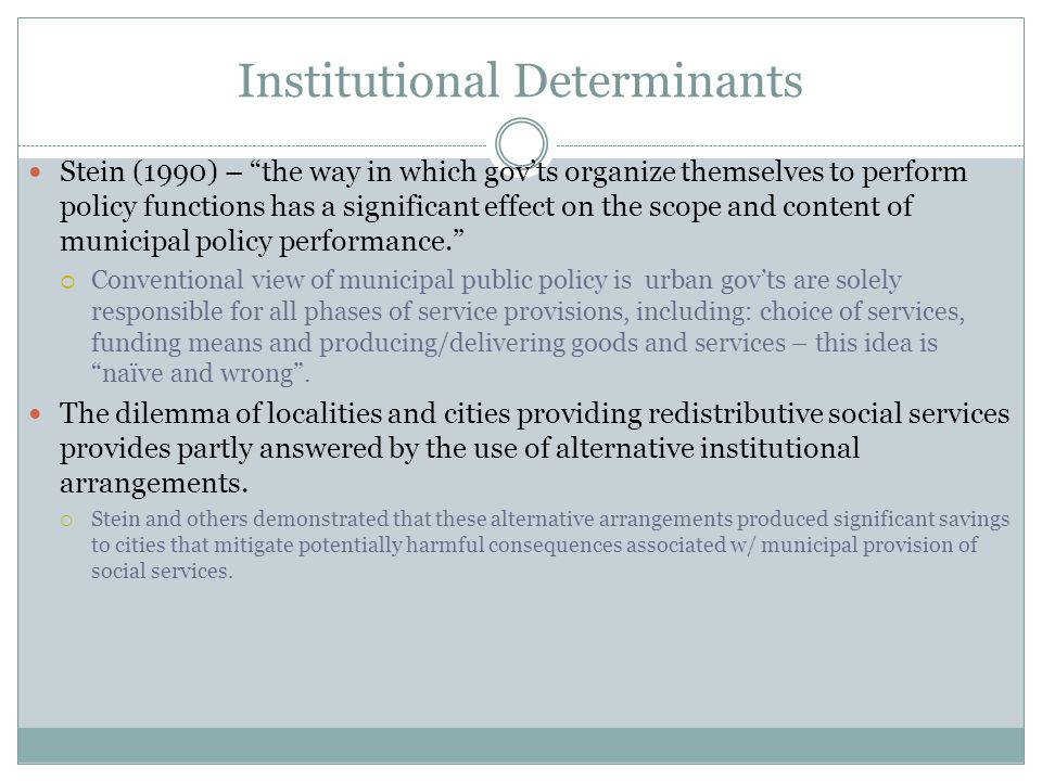 Institutional Determinants Stein (1990) – the way in which gov'ts organize themselves to perform policy functions has a significant effect on the scope and content of municipal policy performance.  Conventional view of municipal public policy is urban gov'ts are solely responsible for all phases of service provisions, including: choice of services, funding means and producing/delivering goods and services – this idea is naïve and wrong .