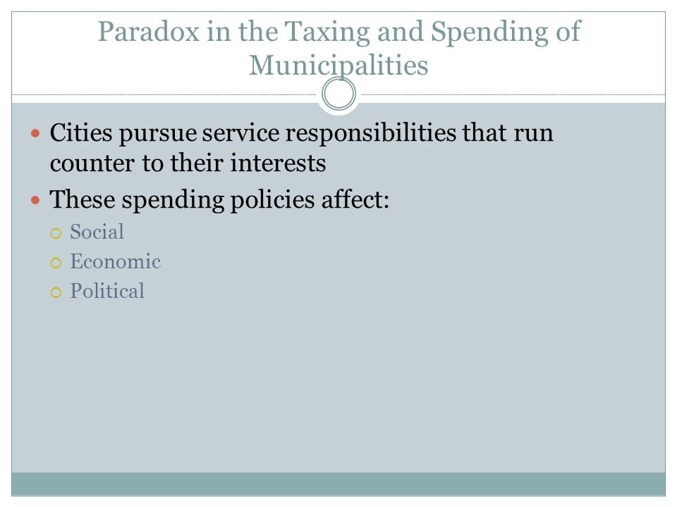 Paradox in the Taxing and Spending of Municipalities Cities pursue service responsibilities that run counter to their interests These spending policies affect:  Social  Economic  Political