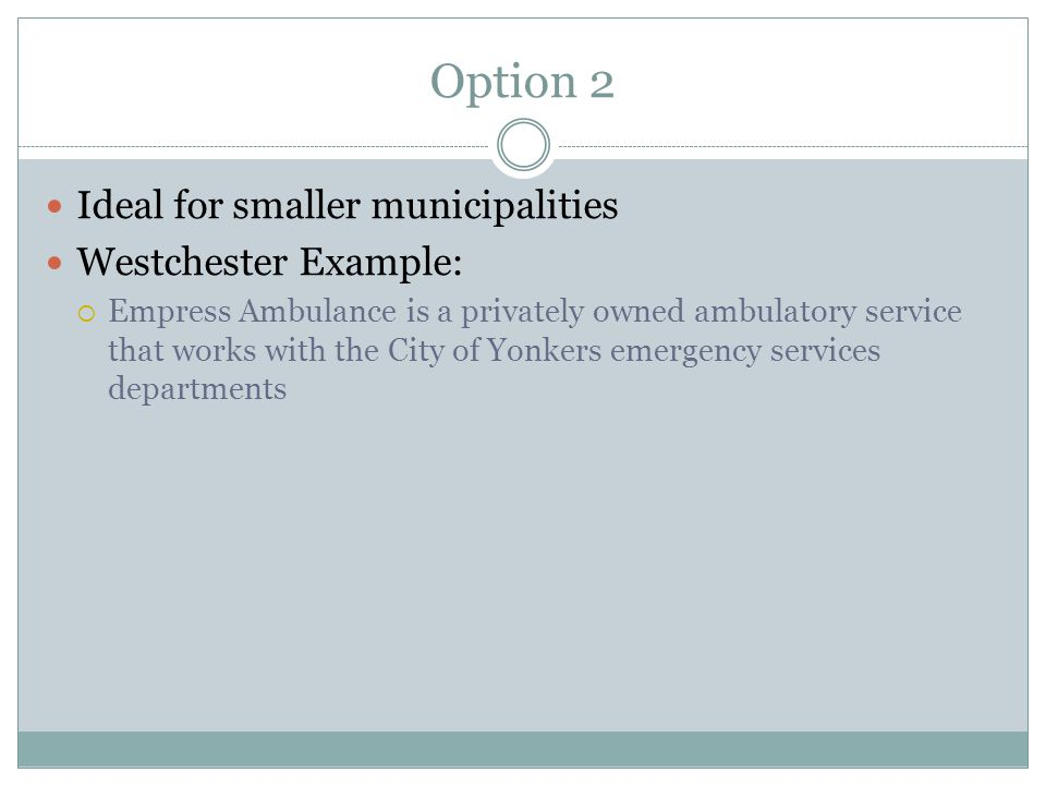 Option 2 Ideal for smaller municipalities Westchester Example:  Empress Ambulance is a privately owned ambulatory service that works with the City of Yonkers emergency services departments