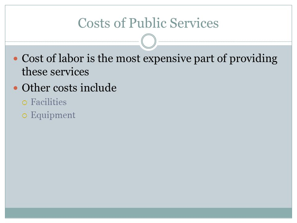 Costs of Public Services Cost of labor is the most expensive part of providing these services Other costs include  Facilities  Equipment