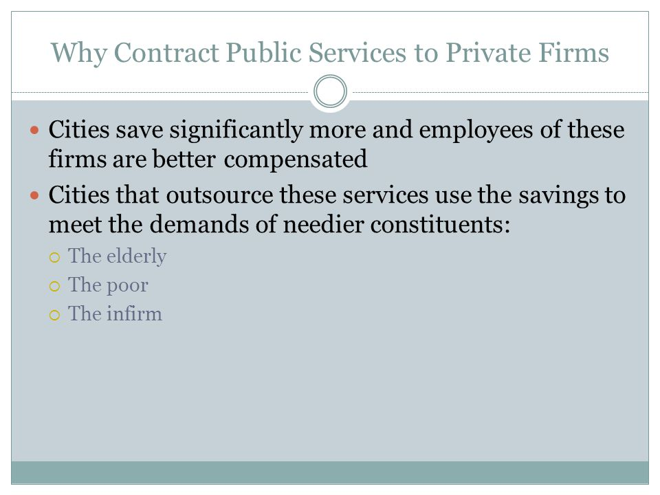 Why Contract Public Services to Private Firms Cities save significantly more and employees of these firms are better compensated Cities that outsource