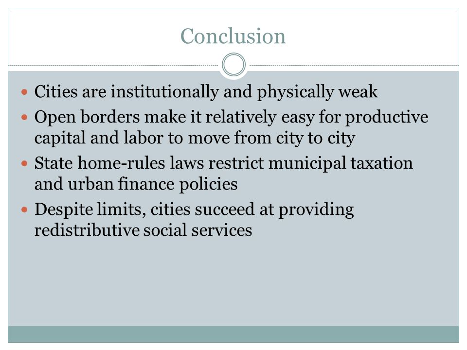 Conclusion Cities are institutionally and physically weak Open borders make it relatively easy for productive capital and labor to move from city to city State home-rules laws restrict municipal taxation and urban finance policies Despite limits, cities succeed at providing redistributive social services