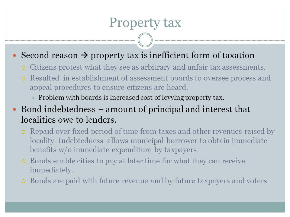 Property tax Second reason  property tax is inefficient form of taxation  Citizens protest what they see as arbitrary and unfair tax assessments.