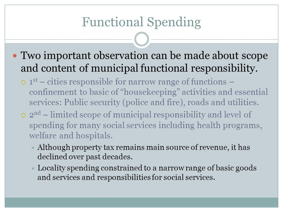 Functional Spending Two important observation can be made about scope and content of municipal functional responsibility.  1 st – cities responsible