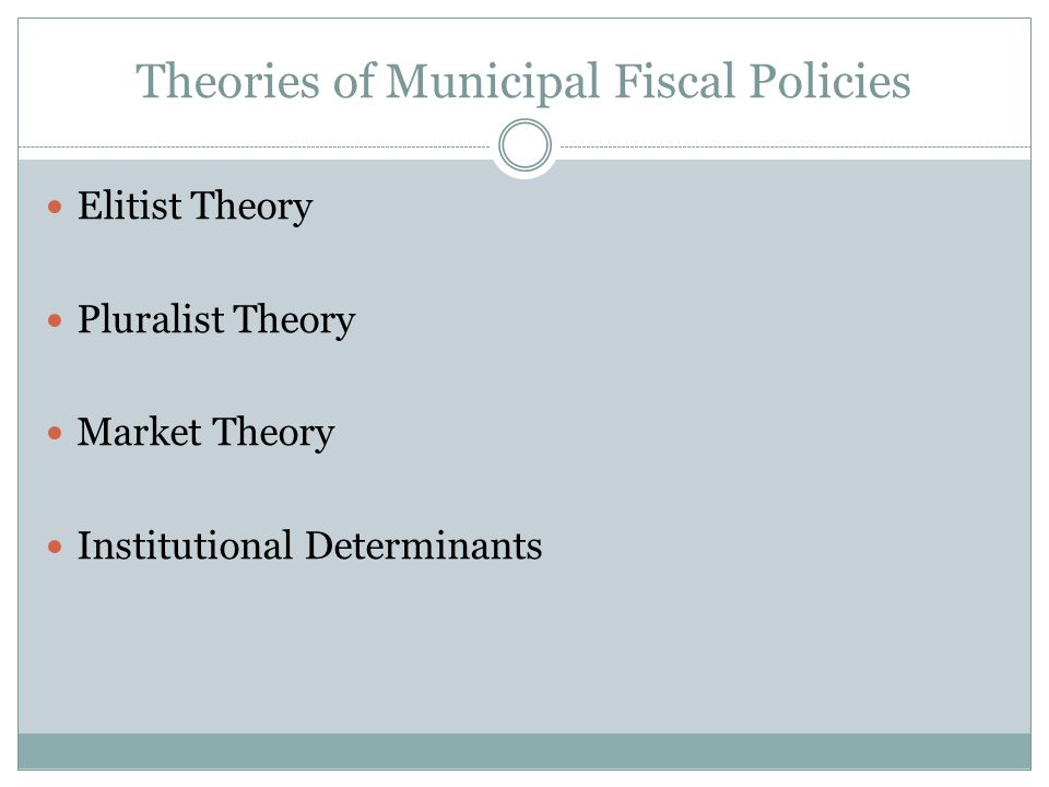 Theories of Municipal Fiscal Policies Elitist Theory Pluralist Theory Market Theory Institutional Determinants