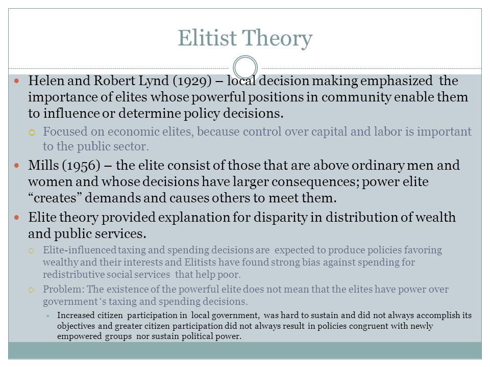 Elitist Theory Helen and Robert Lynd (1929) – local decision making emphasized the importance of elites whose powerful positions in community enable them to influence or determine policy decisions.