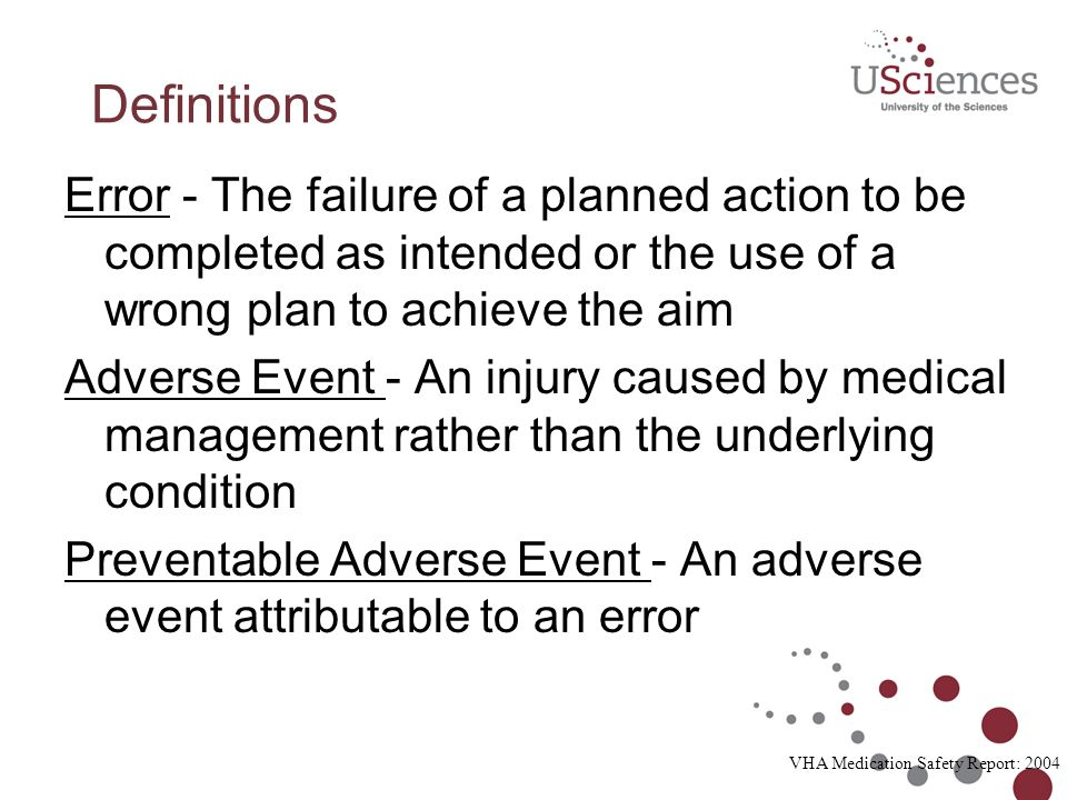 Definitions Error - The failure of a planned action to be completed as intended or the use of a wrong plan to achieve the aim Adverse Event - An injur