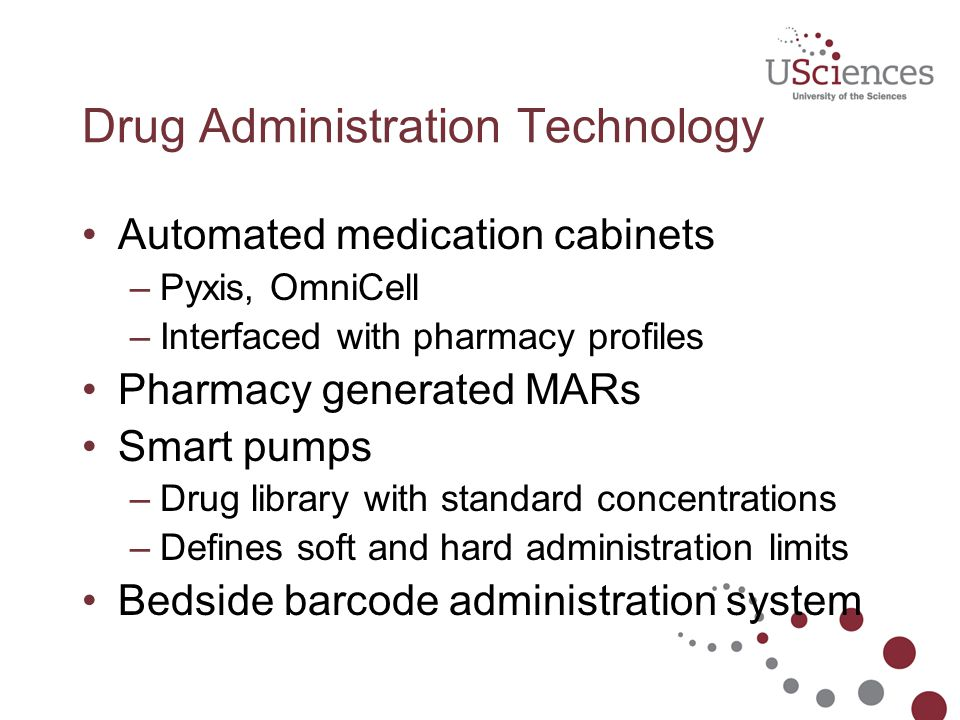 Drug Administration Technology Automated medication cabinets –Pyxis, OmniCell –Interfaced with pharmacy profiles Pharmacy generated MARs Smart pumps –