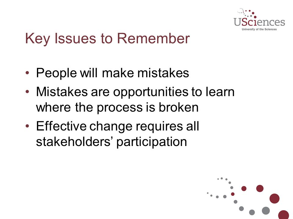 Key Issues to Remember People will make mistakes Mistakes are opportunities to learn where the process is broken Effective change requires all stakeho