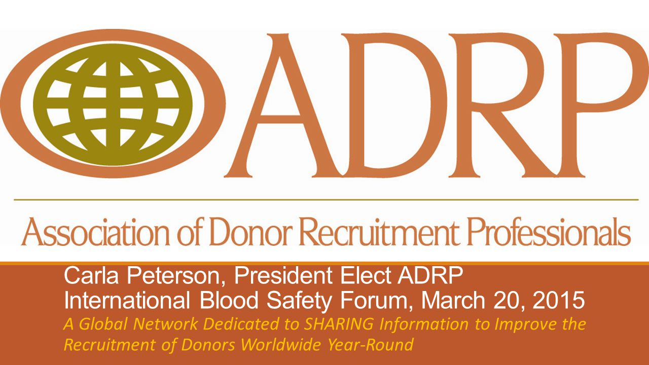Carla Peterson, President Elect ADRP International Blood Safety Forum, March 20, 2015 A Global Network Dedicated to SHARING Information to Improve the Recruitment of Donors Worldwide Year-Round
