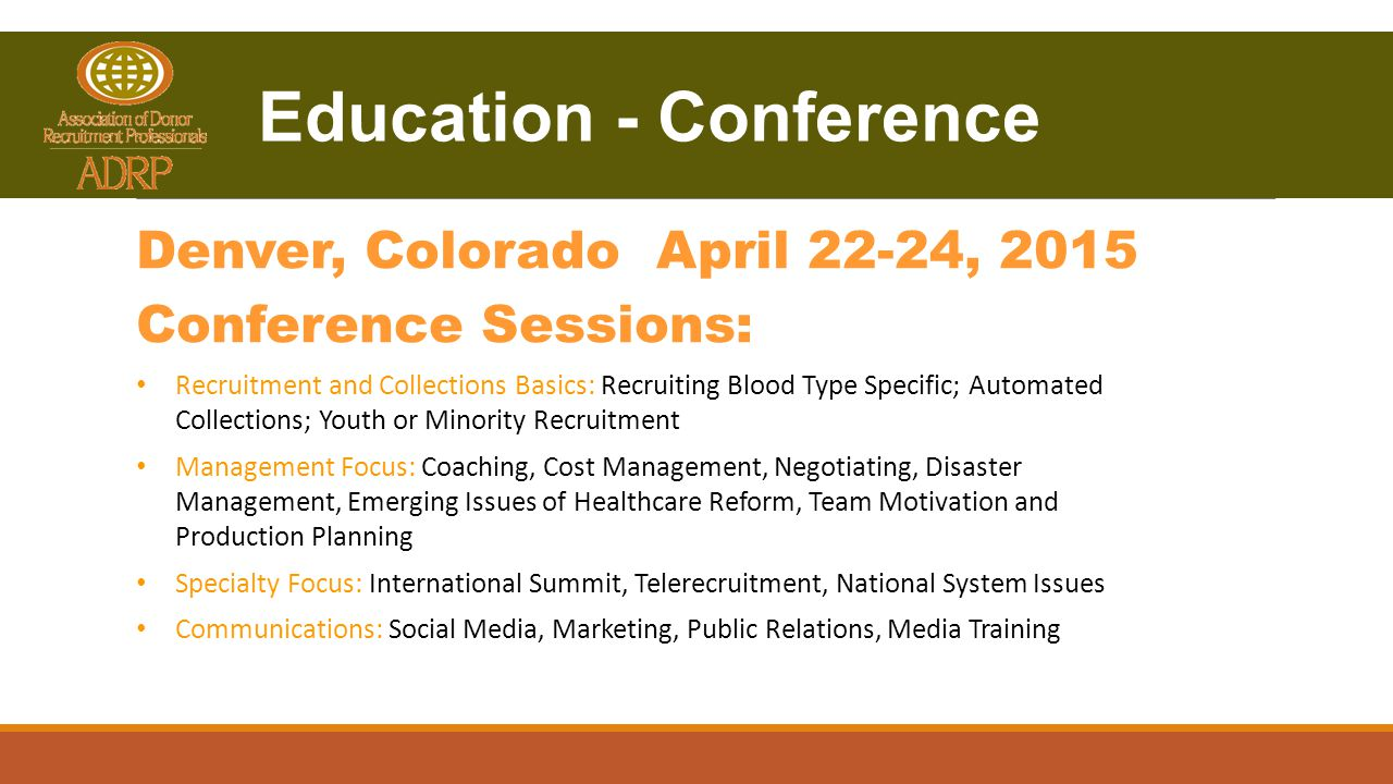 Denver, Colorado April 22-24, 2015 Conference Sessions: Recruitment and Collections Basics: Recruiting Blood Type Specific; Automated Collections; Youth or Minority Recruitment Management Focus: Coaching, Cost Management, Negotiating, Disaster Management, Emerging Issues of Healthcare Reform, Team Motivation and Production Planning Specialty Focus: International Summit, Telerecruitment, National System Issues Communications: Social Media, Marketing, Public Relations, Media Training