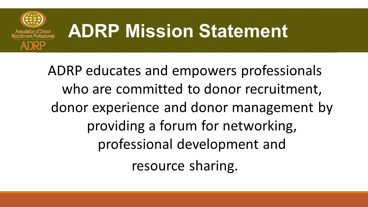 ADRP Mission Statement ADRP educates and empowers professionals who are committed to donor recruitment, donor experience and donor management by providing a forum for networking, professional development and resource sharing.