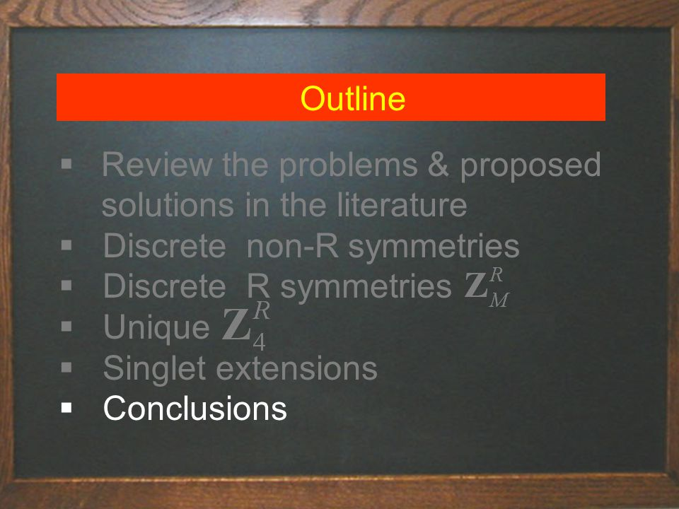 Outline  Review the problems & proposed solutions in the literature  Discrete non-R symmetries  Discrete R symmetries  Unique  Singlet extensions  Conclusions