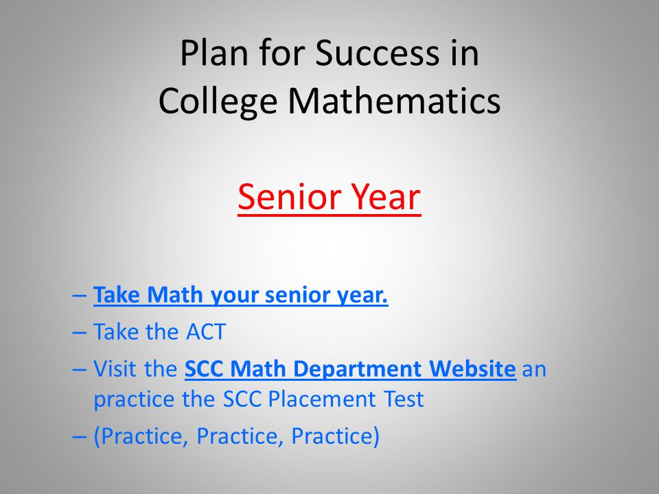 Plan for Success in College Mathematics Senior Year – Take Math your senior year.
